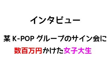 インタビュー:某K-POPグループのサイン会に数百万円かけた女子大生